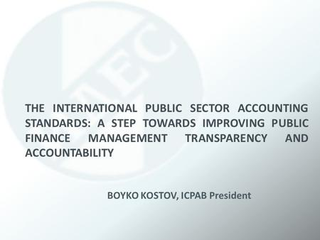 THE INTERNATIONAL PUBLIC SECTOR ACCOUNTING STANDARDS: A STEP TOWARDS IMPROVING PUBLIC FINANCE MANAGEMENT TRANSPARENCY AND ACCOUNTABILITY BOYKO KOSTOV,