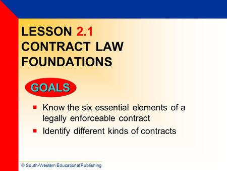 © South-Western Educational Publishing GOALS LESSON 2.1 CONTRACT LAW FOUNDATIONS  Know the six essential elements of a legally enforceable contract 