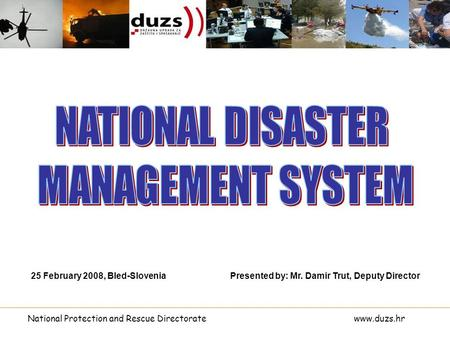 National Protection and Rescue Directoratewww.duzs.hr Presented by: Mr. Damir Trut, Deputy Director25 February 2008, Bled-Slovenia.
