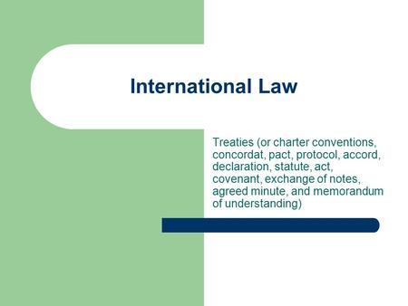 International Law Treaties (or charter conventions, concordat, pact, protocol, accord, declaration, statute, act, covenant, exchange of notes, agreed minute,