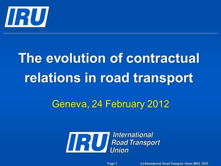 (c) International Road Transport Union (IRU) 2012 The evolution of contractual relations in road transport Geneva, 24 February 2012 Page 1.