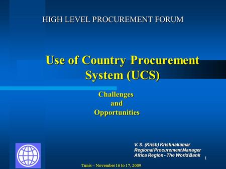 1 Use of Country Procurement System (UCS) HIGH LEVEL PROCUREMENT FORUM V. S. (Krish) Krishnakumar Regional Procurement Manager Africa Region - The World.