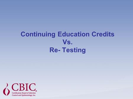 Continuing Education Credits Vs. Re- Testing. There has been much debate concerning Continuing Education Credits or Units (CEUs) versus re-certification.