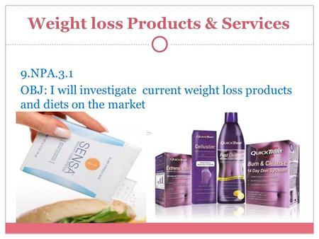 Weight loss Products & Services 9.NPA.3.1 OBJ: I will investigate current weight loss products and diets on the market.