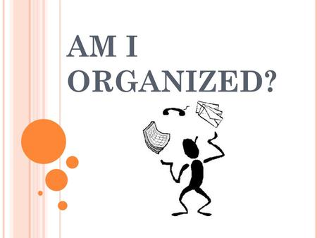 AM I ORGANIZED?. W HAT IS AN ORGANIZED PERSON LIKE ?