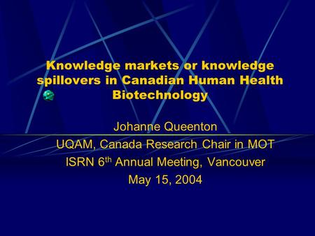 Knowledge markets or knowledge spillovers in Canadian Human Health Biotechnology Johanne Queenton UQAM, Canada Research Chair in MOT ISRN 6 th Annual Meeting,