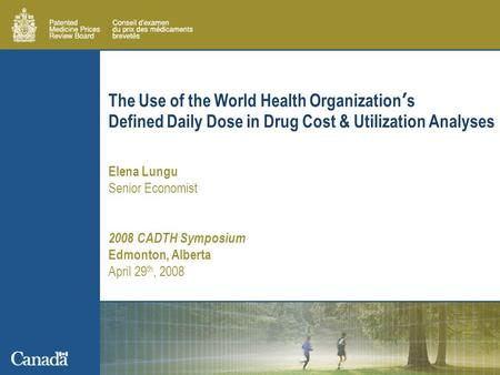 The Use of the World Health Organization's Defined Daily Dose in Drug Cost & Utilization Analyses Elena Lungu Senior Economist 2008 CADTH Symposium Edmonton,