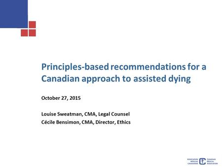 Principles-based recommendations for a Canadian approach to assisted dying October 27, 2015 Louise Sweatman, CMA, Legal Counsel Cécile Bensimon, CMA, Director,