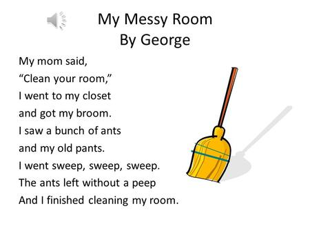 "My Messy Room By George My mom said, ""Clean your room,"" I went to my closet and got my broom. I saw a bunch of ants and my old pants. I went sweep, sweep,"