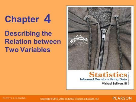 Copyright © 2013, 2010 and 2007 Pearson Education, Inc. Chapter Describing the Relation between Two Variables 4.