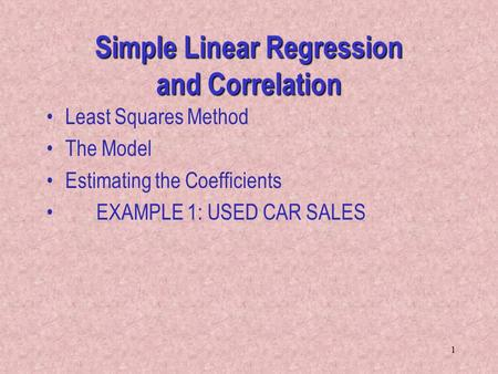 1 Simple Linear Regression and Correlation Least Squares Method The Model Estimating the Coefficients EXAMPLE 1: USED CAR SALES.