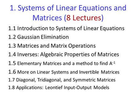 1. Systems of Linear Equations and Matrices (8 Lectures) 1.1 Introduction to Systems of Linear Equations 1.2 Gaussian Elimination 1.3 Matrices and Matrix.