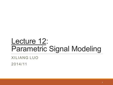 Lecture 12: Parametric Signal Modeling XILIANG LUO 2014/11 1.