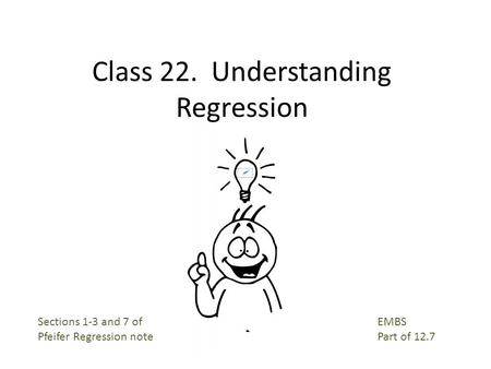 Class 22. Understanding Regression EMBS Part of 12.7 Sections 1-3 and 7 of Pfeifer Regression note.