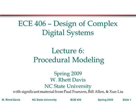 Spring 2009W. Rhett DavisNC State UniversityECE 406Slide 1 ECE 406 – Design of Complex Digital Systems Lecture 6: Procedural Modeling Spring 2009 W. Rhett.