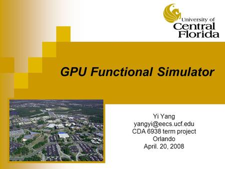GPU Functional Simulator Yi Yang CDA 6938 term project Orlando April. 20, 2008.