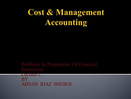 Problems In Preparation Of Financial Statements Lecture-5 BY AHSAN RIAZ SHEIKH.