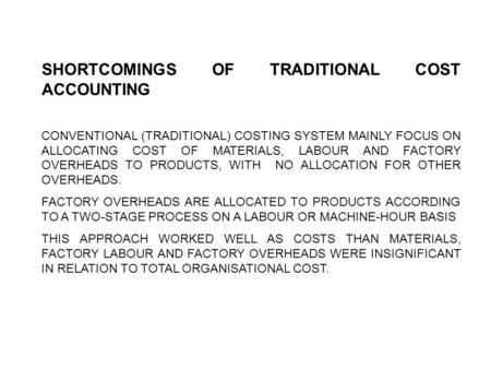 SHORTCOMINGS OF TRADITIONAL COST ACCOUNTING CONVENTIONAL (TRADITIONAL) COSTING SYSTEM MAINLY FOCUS ON ALLOCATING COST OF MATERIALS, LABOUR AND FACTORY.