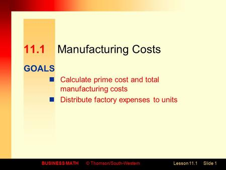 GOALS BUSINESS MATH© Thomson/South-WesternLesson 11.1Slide 1 11.1Manufacturing Costs Calculate prime cost and total manufacturing costs Distribute factory.