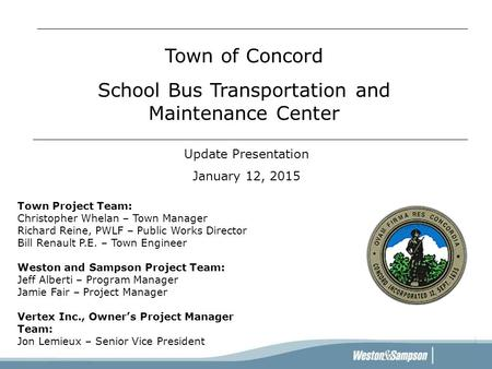 Update Presentation January 12, 2015 Town of Concord School Bus Transportation and Maintenance Center Town Project Team: Christopher Whelan – Town Manager.