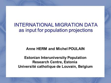 INTERNATIONAL MIGRATION DATA as input for population projections Anne HERM and Michel POULAIN Estonian Interuniversity Population Research Centre, Estonia.
