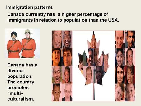 Immigration patterns Canada currently has a higher percentage of immigrants in relation to population than the USA. Canada has a diverse population. The.