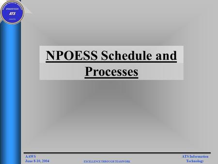 ATS Information Technology AAWS June 8-10, 2004 EXCELLENCE THROUGH TEAMWORK NPOESS Schedule and Processes.
