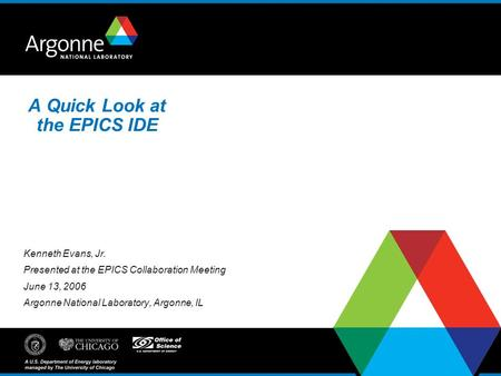 A Quick Look at the EPICS IDE Kenneth Evans, Jr. Presented at the EPICS Collaboration Meeting June 13, 2006 Argonne National Laboratory, Argonne, IL.