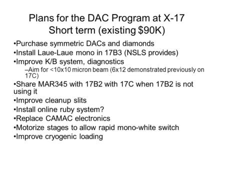 Plans for the DAC Program at X-17 Short term (existing $90K) Purchase symmetric DACs and diamonds Install Laue-Laue mono in 17B3 (NSLS provides) Improve.