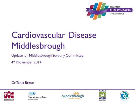Cardiovascular Disease Middlesbrough Update for Middlesbrough Scrutiny Committee 4 th November 2014 Dr Tanja Braun.