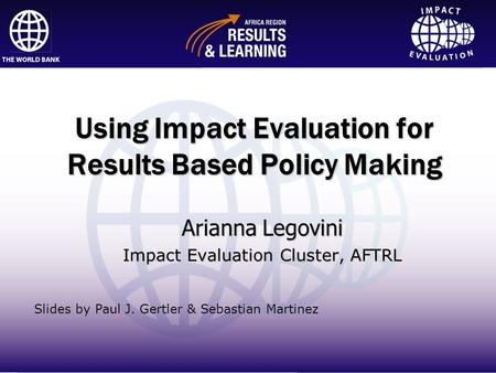 Impact Evaluation Using Impact Evaluation for Results Based Policy Making Arianna Legovini Impact Evaluation Cluster, AFTRL Slides by Paul J. Gertler &