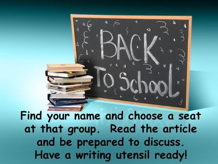 Find your name and choose a seat at that group. Read the article and be prepared to discuss. Have a writing utensil ready!