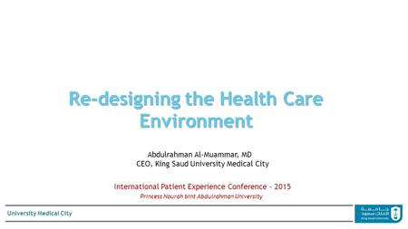 University Medical City Re-designing the Health Care Environment Abdulrahman Al-Muammar, MD CEO, King Saud University Medical City International Patient.