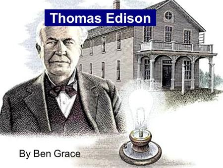 Thomas Edison By Ben Grace Early Life Thomas Edison was born on February 11th, 1847. He started out in Milan, Ohio. Young Thomas was not a very good.