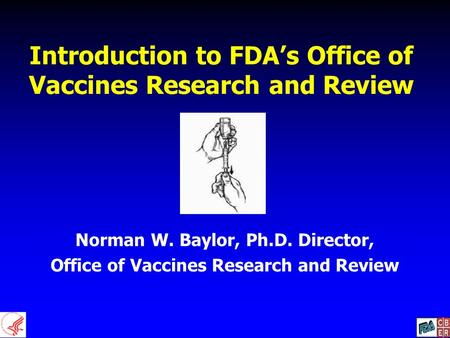 Introduction to FDA's Office of Vaccines Research and Review Norman W. Baylor, Ph.D. Director, Office of Vaccines Research and Review.