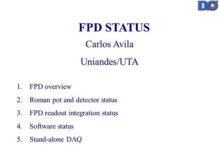 FPD STATUS Carlos Avila Uniandes/UTA 1. FPD overview 2. Roman pot and detector status 3. FPD readout integration status 4. Software status 5. Stand-alone.