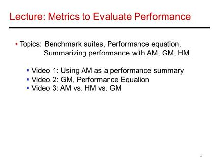 1 Lecture: Metrics to Evaluate Performance Topics: Benchmark suites, Performance equation, Summarizing performance with AM, GM, HM  Video 1: Using AM.