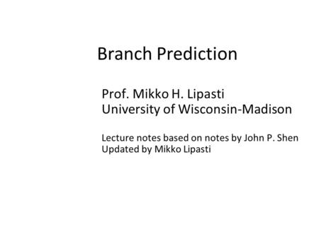 Branch Prediction Prof. Mikko H. Lipasti University of Wisconsin-Madison Lecture notes based on notes by John P. Shen Updated by Mikko Lipasti.