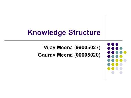 Knowledge Structure Vijay Meena (99005027) Gaurav Meena (00005020)