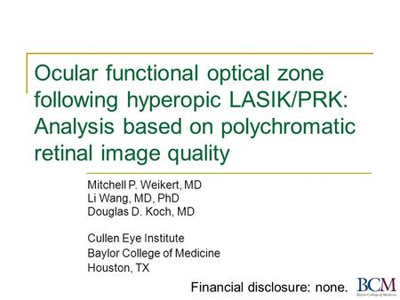 Ocular functional optical zone following hyperopic LASIK/PRK: Analysis based on polychromatic retinal image quality Mitchell P. Weikert, MD Li Wang, MD,