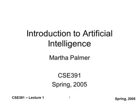 Spring, 2005 CSE391 – Lecture 1 1 Introduction to Artificial Intelligence Martha Palmer CSE391 Spring, 2005.