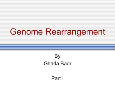 Genome Rearrangement By Ghada Badr Part I.