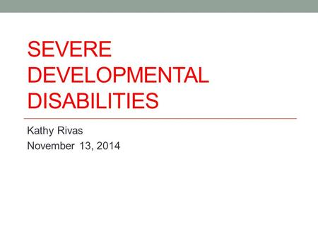 SEVERE DEVELOPMENTAL DISABILITIES Kathy Rivas November 13, 2014.