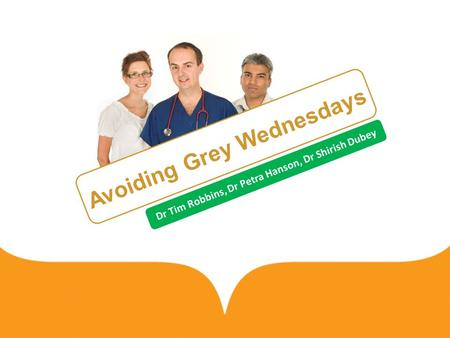 Avoiding Grey Wednesdays Dr Tim Robbins, Dr Petra Hanson, Dr Shirish Dubey.