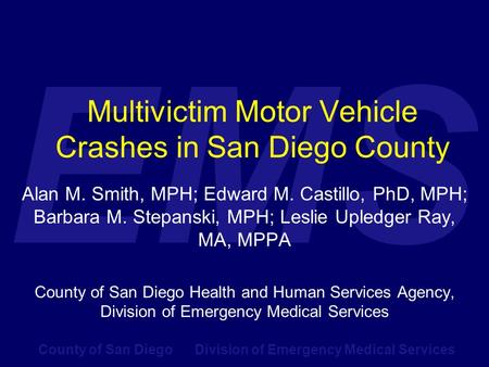 County of San Diego Division of Emergency Medical Services EMS Multivictim Motor Vehicle Crashes in San Diego County Alan M. Smith, MPH; Edward M. Castillo,