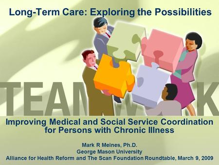 Long-Term Care: Exploring the Possibilities Improving Medical and Social Service Coordination for Persons with Chronic Illness Mark R Meines, Ph.D. George.