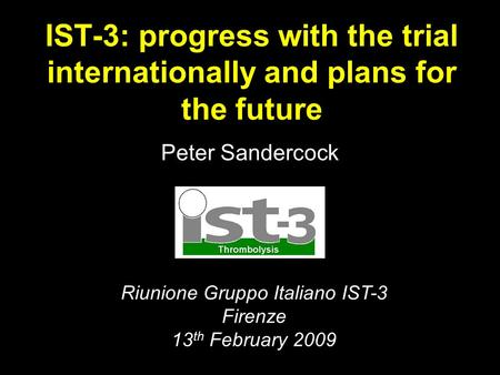 IST-3: progress with the trial internationally and plans for the future Peter Sandercock Riunione Gruppo Italiano IST-3 Firenze 13 th February 2009.