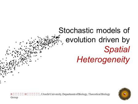 Stochastic models of evolution driven by Spatial Heterogeneity R H, Utrecht University, Department of Biology, Theoretical Biology Group.