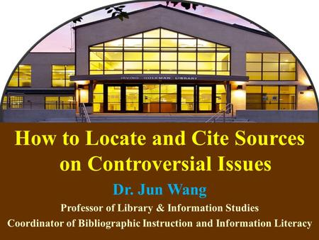 1 How to Locate and Cite Sources on Controversial Issues Dr. Jun Wang Professor of Library & Information Studies Coordinator of Bibliographic Instruction.