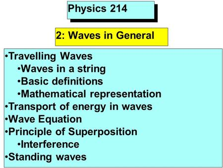 Physics 214 2: Waves in General Travelling Waves Waves in a string Basic definitions Mathematical representation Transport of energy in waves Wave Equation.